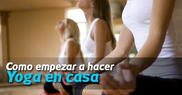 Como empezar a hacer yoga en casa - Ejercicios yoga en casa ...